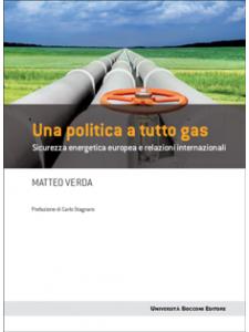 Matteo Verda - Una politica a tutto gas. Sicurezza energetica europea e relazioni internazionali