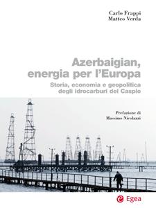Carlo Frappi e Matteo Verda - Azerbaigian, energia per l'Europa Storia, economia e geopolitica degli idrocarburi del Caspio